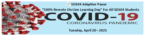 SD104 Adaptive Pause - Tuesday, April 20-2021  Remote On-Line Learning Day for All SD104 Students