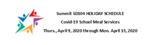 SD104 HOLIDAY SCHEDULE OF SCHOOL MEAL SERVICES (Thursday, April 9, 2020 through Monday, April 13, 2020) For Covid-19 State Mandated School Closures
