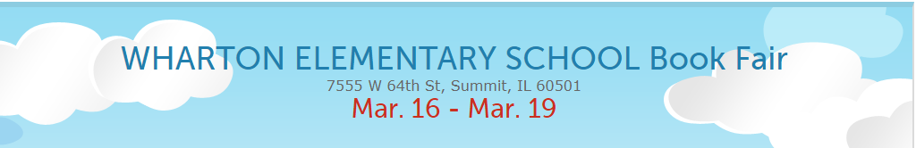 WHARTON ELEMENTARY SCHOOL Book Fair 7555 W 64th St, Summit, IL 60501  Mar. 16 - Mar. 19